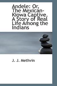 Andele: Or, the Mexican-Kiowa Captive. a Story of Real Life Among the Indians