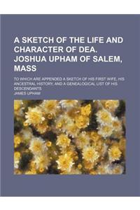 A   Sketch of the Life and Character of Dea. Joshua Upham of Salem, Mass; To Which Are Appended a Sketch of His First Wife, His Ancestral History, and