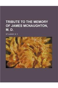 Tribute to the Memory of James McNaughton, M. D.; Of Albany, N. Y.