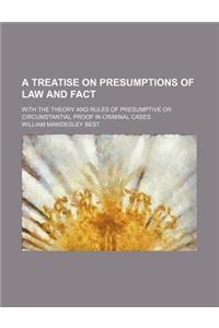 A Treatise on Presumptions of Law and Fact; With the Theory and Rules of Presumptive or Circumstantial Proof in Criminal Cases