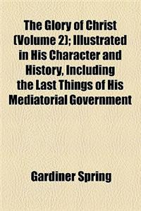 The Glory of Christ (Volume 2); Illustrated in His Character and History, Including the Last Things of His Mediatorial Government