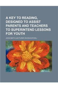 A Key to Reading, Designed to Assist Parents and Teachers to Superintend Lessons for Youth