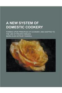 A New System of Domestic Cookery; Formed Upon Principles of Economy, and Adapted to the Use of Private Families