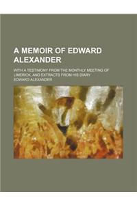 A Memoir of Edward Alexander; With a Testimony from the Monthly Meeting of Limerick, and Extracts from His Diary