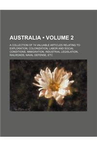 Australia (Volume 2); A Collection of 74 Valuable Articles Relating to Exploration, Colonization, Labor and Social Conditions, Immigration, Industrial