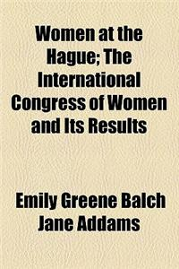 Women at the Hague; The International Congress of Women and Its Results
