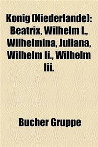 Knig (Niederlande): Beatrix, Wilhelm I., Wilhelmina, Juliana, Wilhelm II., Wilhelm III.