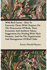 Wild Bird Guests - How To Entertain Them; With Chapters On The Destruction Of Birds, Their Economic And Aesthetic Values, Suggestions For Dealing With Their Enemies, And On The Organization And Management Of Bird Clubs