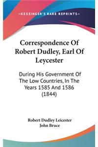 Correspondence of Robert Dudley, Earl of Leycester: During His Government of the Low Countries, in the Years 1585 and 1586 (1844)