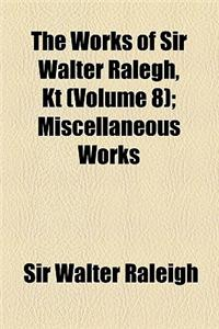 The Works of Sir Walter Ralegh, Kt (Volume 8); Miscellaneous Works
