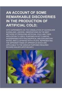 An  Account of Some Remarkable Discoveries in the Production of Artificial Cold; With Experiments on the Congelation of Quicksilver in England Likewis