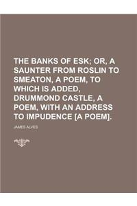 The Banks of Esk; Or, a Saunter from Roslin to Smeaton, a Poem, to Which Is Added, Drummond Castle, a Poem, with an Address to Impudence [A Poem].