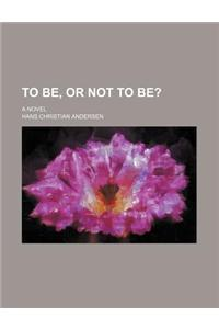 To Be, or Not to Be?; A Novel
