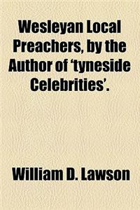 Wesleyan Local Preachers, by the Author of 'Tyneside Celebrities'.