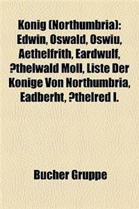 Knig (Northumbria): Edwin, Oswald, Oswiu, Aethelfrith, Eardwulf, Thelwald Moll, Liste Der Knige Von Northumbria, Eadberht, Thelred I.