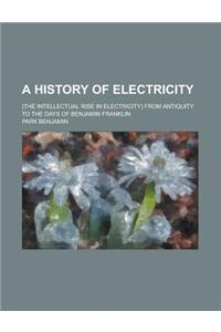 A History of Electricity; (The Intellectual Rise in Electricity) from Antiquity to the Days of Benjamin Franklin