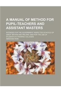 A   Manual of Method for Pupil-Teachers and Assistant Masters; Intended for the Government Inspected Schools of Great Britain and Ireland, and for the