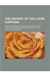 The History of the Later Puritans; From the Opening of the Civil War in 1642, to the Ejection of the Non-Conforming Clergy in 1662