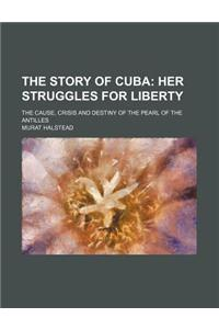 The Story of Cuba; Her Struggles for Liberty. the Cause, Crisis and Destiny of the Pearl of the Antilles