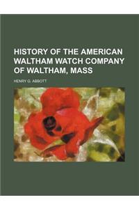 History of the American Waltham Watch Company of Waltham, Mass