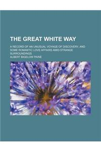 The Great White Way; A Record of an Unusual Voyage of Discovery, and Some Romantic Love Affairs Amid Strange Surroundings