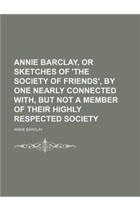 Annie Barclay, or Sketches of 'The Society of Friends', by One Nearly Connected With, But Not a Member of Their Highly Respected Society
