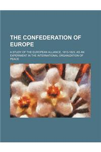 The Confederation of Europe; A Study of the European Alliance, 1813-1823, as an Experiment in the International Organization of Peace