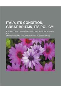 Italy, Its Condition, Great Britain, Its Policy; A Series of Letters Addressed to Lord John Russell, M.P.