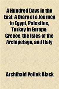 A Hundred Days in the East; A Diary of a Journey to Egypt, Palestine, Turkey in Europe, Greece, the Isles of the Archipelago, and Italy