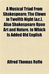 A Musical Triad from Shakespeare; The Clown in Twelfth Night [&C.]. Also Shakespeare Upon Art and Nature. to Which Is Added Old English