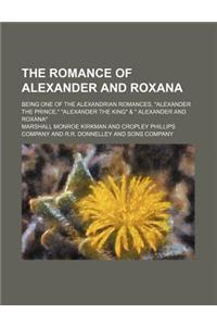 The Romance of Alexander and Roxana; Being One of the Alexandrian Romances, Alexander the Prince, Alexander the King & Alexander and Roxana