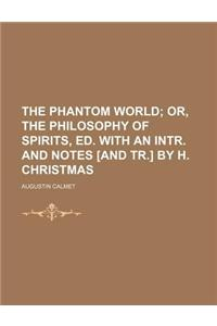 The Phantom World; Or, the Philosophy of Spirits, Ed. with an Intr. and Notes [And Tr.] by H. Christmas