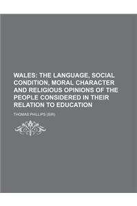 Wales; The Language, Social Condition, Moral Character and Religious Opinions of the People Considered in Their Relation to Education. the Language, S