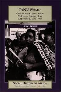Tanu Women: Gender and Culture in the Making of Tanganyikan Nationalism, 1955-65