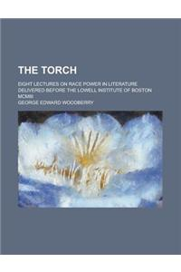 The Torch; Eight Lectures on Race Power in Literature Delivered Before the Lowell Institute of Boston MCMIII