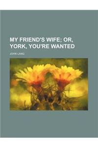 My Friend's Wife; Or, York, You're Wanted