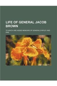Life of General Jacob Brown; To Which Are Added Memoirs of Generals Ripley and Pike