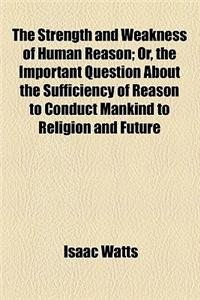 The Strength and Weakness of Human Reason; Or, the Important Question about the Sufficiency of Reason to Conduct Mankind to Religion and Future Happin