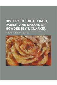 History of the Church, Parish, and Manor, of Howden [By T. Clarke]