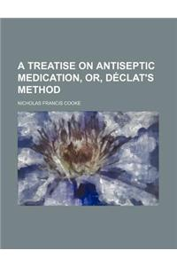 A Treatise on Antiseptic Medication, Or, Declat's Method