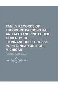 Family Records of Theodore Parsons Hall and Alexandrine Louise Godfroy, of Tonnancour, Grosse Pointe, Near Detroit, Michigan