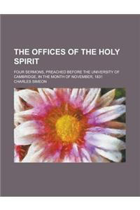 The Offices of the Holy Spirit; Four Sermons, Preached Before the University of Cambridge, in the Month of November, 1831
