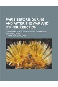Paris Before, During and After the War and Its Insurrection; An Indispensable Guide to English and American Visitors to Paris