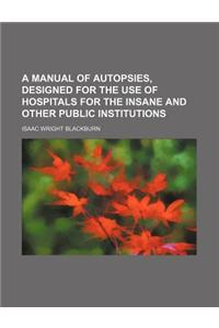 A Manual of Autopsies, Designed for the Use of Hospitals for the Insane and Other Public Institutions