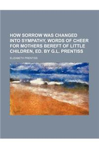How Sorrow Was Changed Into Sympathy, Words of Cheer for Mothers Bereft of Little Children, Ed. by G.L. Prentiss