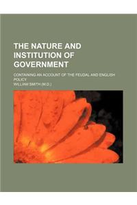 The Nature and Institution of Government (Volume 2); Containing an Account of the Feudal and English Policy