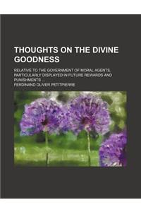 Thoughts on the Divine Goodness; Relative to the Government of Moral Agents, Particularly Displayed in Future Rewards and Punishments