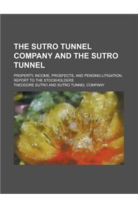 The Sutro Tunnel Company and the Sutro Tunnel; Property, Income, Prospects, and Pending Litigation. Report to the Stockholders