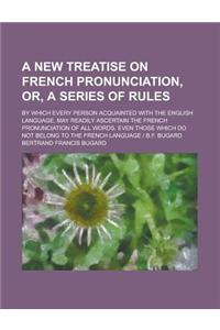 A   New Treatise on French Pronunciation, Or, a Series of Rules; By Which Every Person Acquainted with the English Language, May Readily Ascertain the