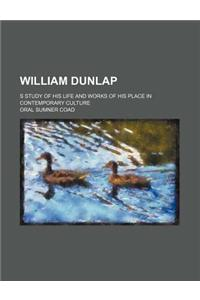 William Dunlap; S Study of His Life and Works of His Place in Contemporary Culture
